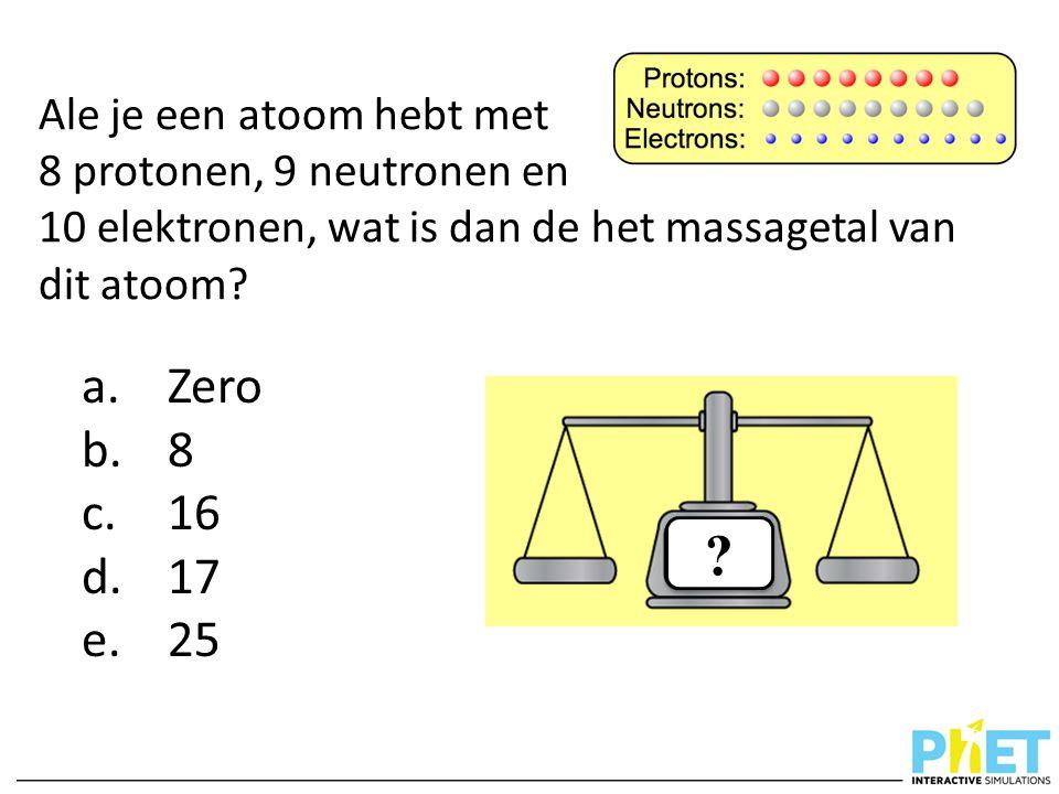 Ale je een atoom hebt met 8 protonen, 9 neutronen en 10 elektronen, wat is dan de het massagetal van dit atoom? a.Zero b.8 c.16 d.17 e.25 ? ?