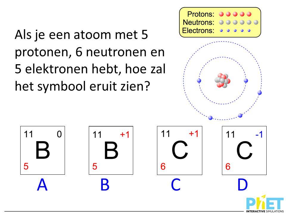 Als je een atoom met 5 protonen, 6 neutronen en 5 elektronen hebt, hoe zal het symbool eruit zien? A B C D