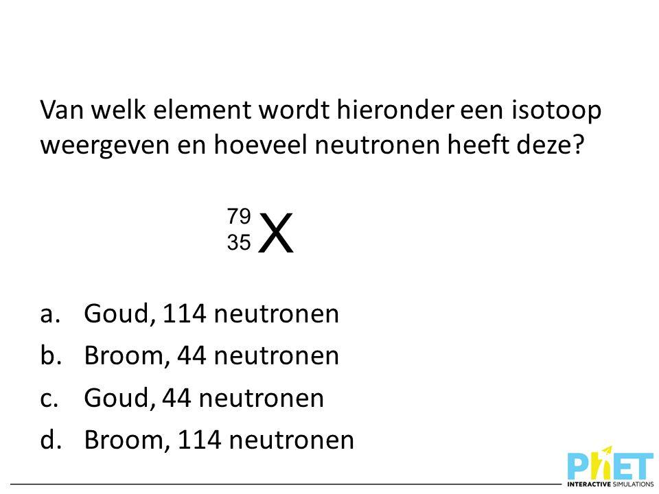 Van welk element wordt hieronder een isotoop weergeven en hoeveel neutronen heeft deze? a. Goud, 114 neutronen b. Broom, 44 neutronen c. Goud, 44 neut