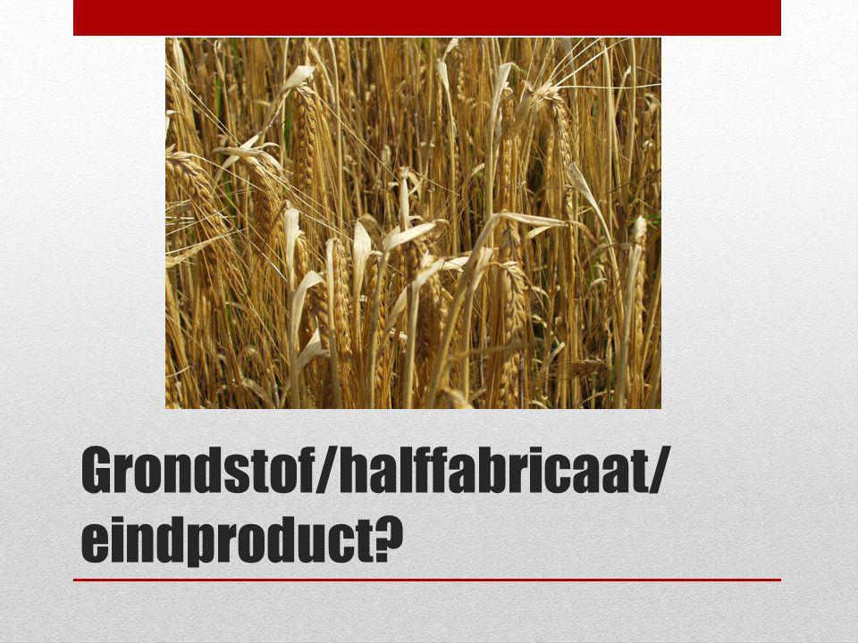 Grondstof/halffabricaat/ eindproduct