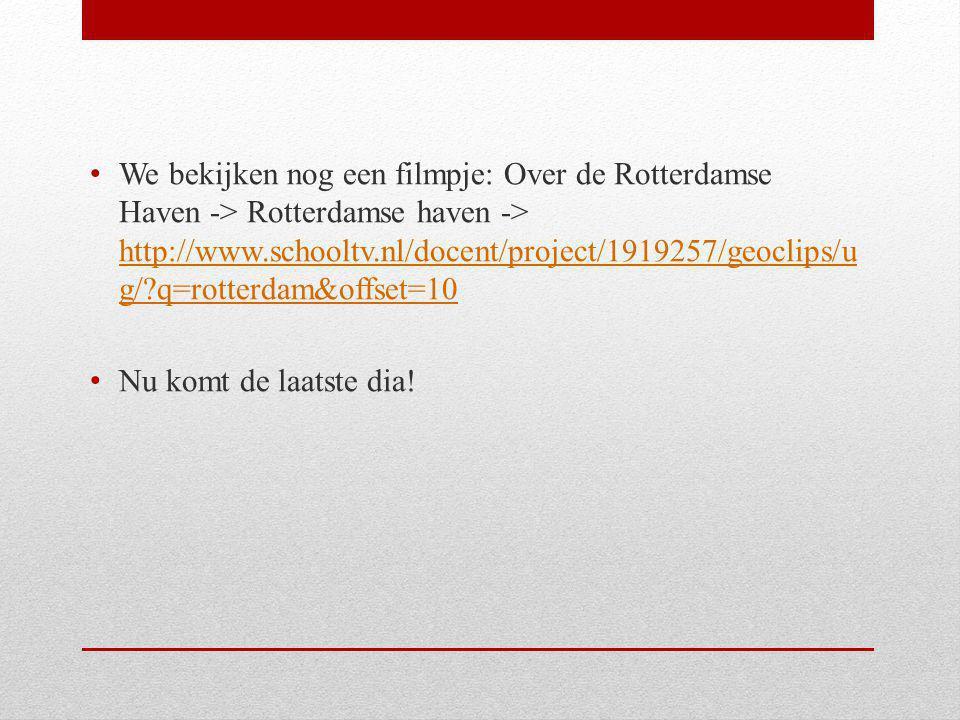 We bekijken nog een filmpje: Over de Rotterdamse Haven -> Rotterdamse haven -> http://www.schooltv.nl/docent/project/1919257/geoclips/u g/?q=rotterdam&offset=10 http://www.schooltv.nl/docent/project/1919257/geoclips/u g/?q=rotterdam&offset=10 Nu komt de laatste dia!