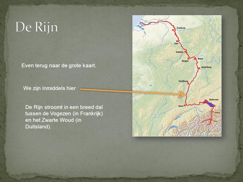 We zijn inmiddels hier Even terug naar de grote kaart. De Rijn stroomt in een breed dal tussen de Vogezen (in Frankrijk) en het Zwarte Woud (in Duitsl