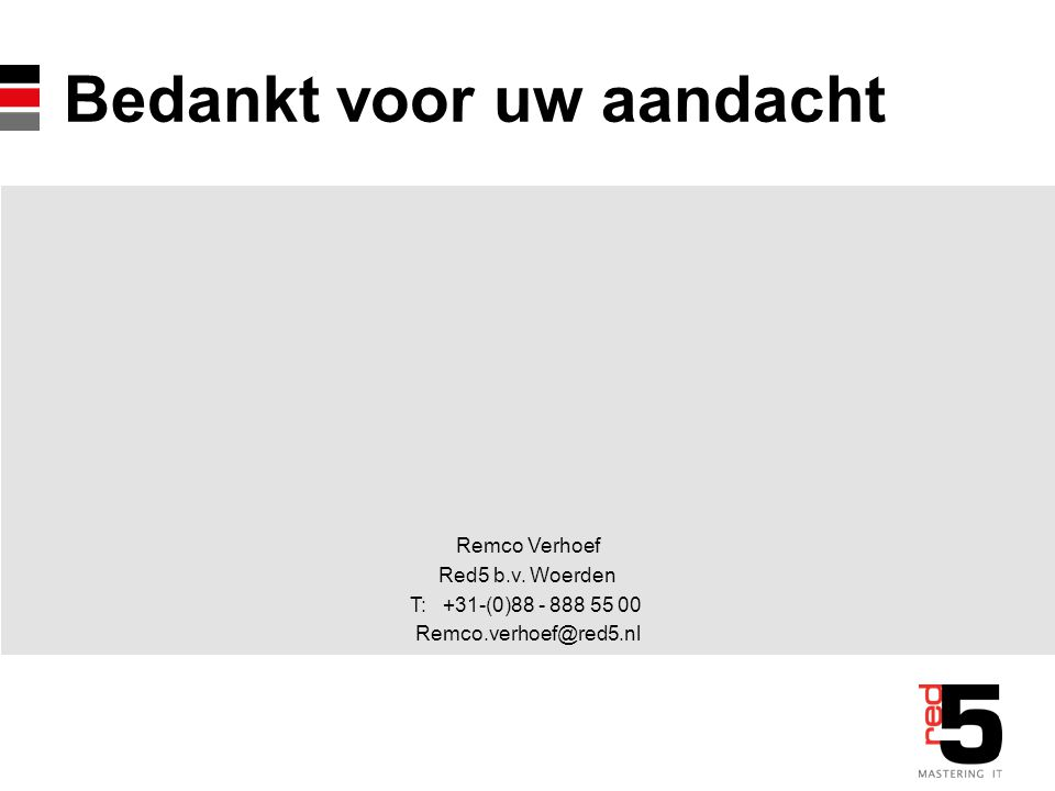 Bedankt voor uw aandacht Remco Verhoef Red5 b.v. Woerden T: +31-(0)88 - 888 55 00 Remco.verhoef@red5.nl