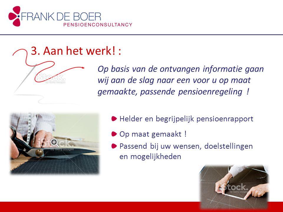 3. Aan het werk! : Op basis van de ontvangen informatie gaan wij aan de slag naar een voor u op maat gemaakte, passende pensioenregeling ! Helder en b