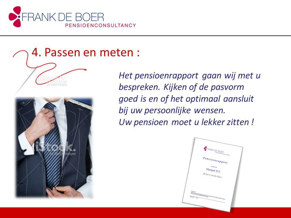 4. Passen en meten : Het pensioenrapport gaan wij met u bespreken. Kijken of de pasvorm goed is en of het optimaal aansluit bij uw persoonlijke wensen