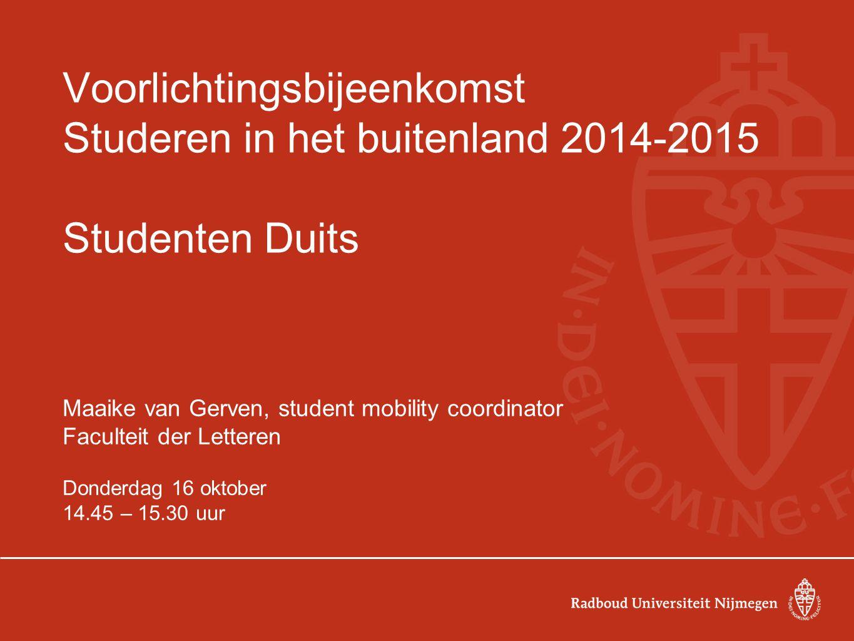Voorlichtingsbijeenkomst Studeren in het buitenland 2014-2015 Studenten Duits Maaike van Gerven, student mobility coordinator Faculteit der Letteren D
