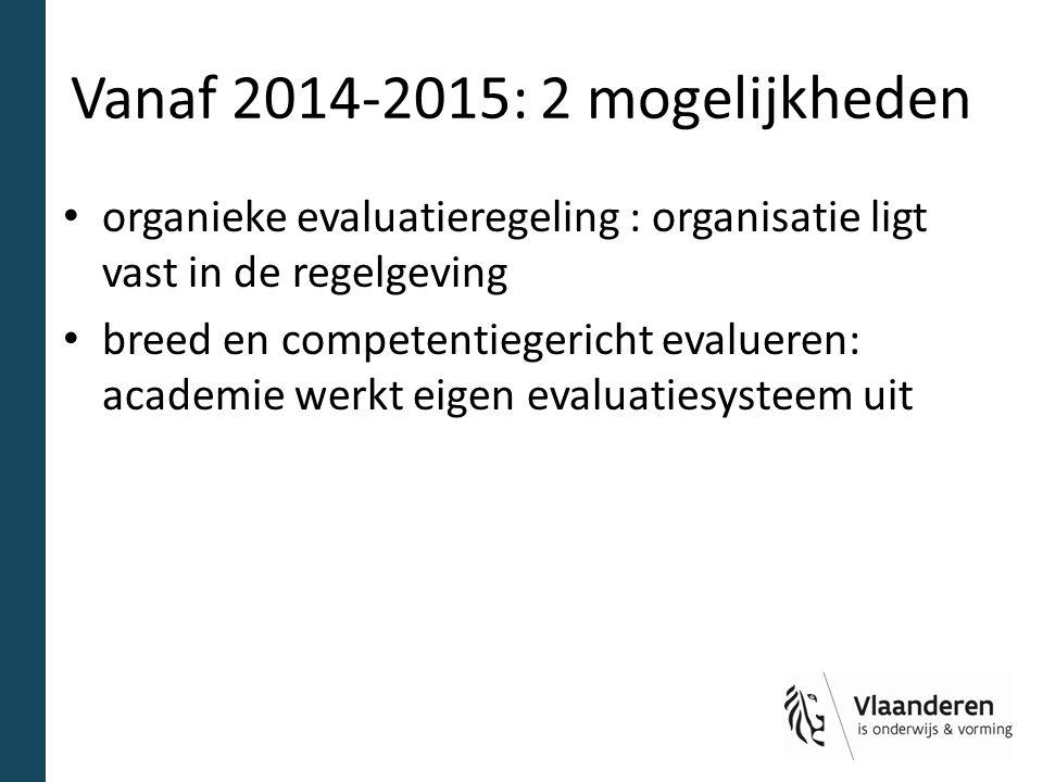 Vanaf 2014-2015: 2 mogelijkheden organieke evaluatieregeling : organisatie ligt vast in de regelgeving breed en competentiegericht evalueren: academie