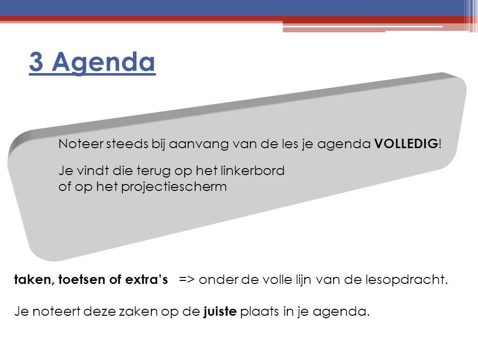 3 Agenda Noteer steeds bij aanvang van de les je agenda VOLLEDIG ! Je vindt die terug op het linkerbord of op het projectiescherm taken, toetsen of ex