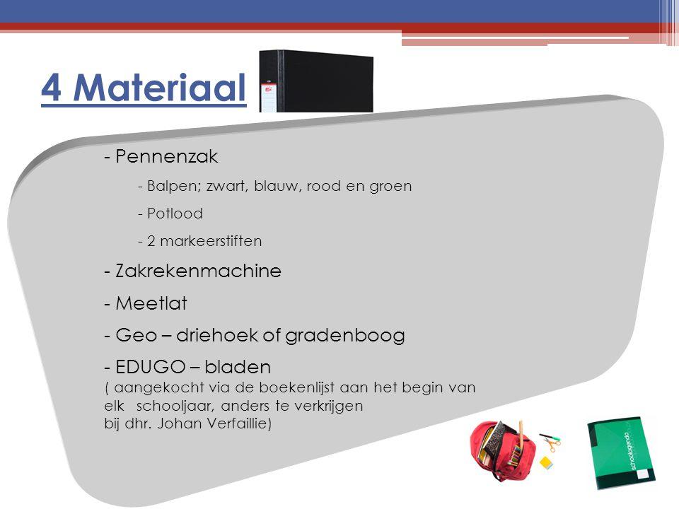 4 Materiaal - Pennenzak - Balpen; zwart, blauw, rood en groen - Potlood - 2 markeerstiften - Zakrekenmachine - Meetlat - Geo – driehoek of gradenboog