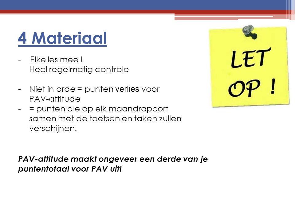 4 Materiaal - Elke les mee ! -Heel regelmatig controle -Niet in orde = punten verlies voor PAV-attitude -= punten die op elk maandrapport samen met de
