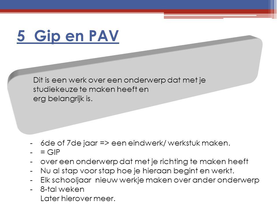 5 Gip en PAV Dit is een werk over een onderwerp dat met je studiekeuze te maken heeft en erg belangrijk is. -6de of 7de jaar => een eindwerk/ werkstuk