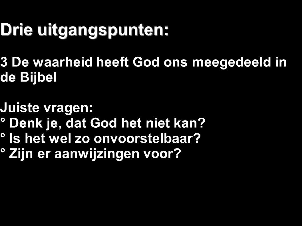 Drie uitgangspunten: 3 De waarheid heeft God ons meegedeeld in de Bijbel Juiste vragen: ° Denk je, dat God het niet kan? ° Is het wel zo onvoorstelbaa