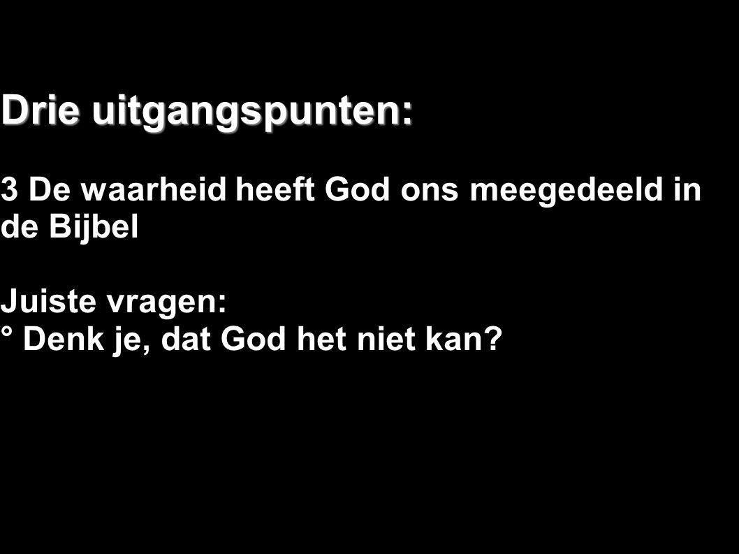 Drie uitgangspunten: 3 De waarheid heeft God ons meegedeeld in de Bijbel Juiste vragen: ° Denk je, dat God het niet kan?
