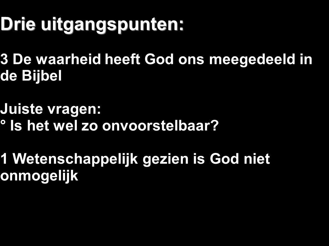 Drie uitgangspunten: 3 De waarheid heeft God ons meegedeeld in de Bijbel Juiste vragen: ° Is het wel zo onvoorstelbaar? 1 Wetenschappelijk gezien is G