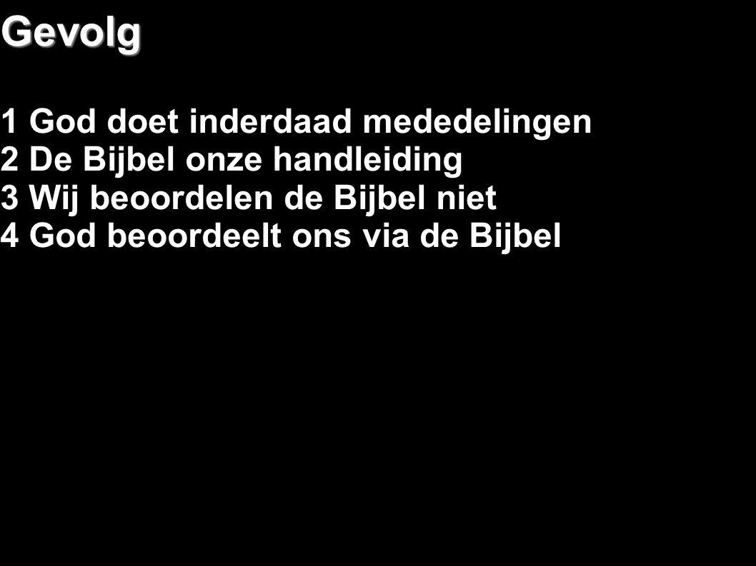 Gevolg 1 God doet inderdaad mededelingen 2 De Bijbel onze handleiding 3 Wij beoordelen de Bijbel niet 4 God beoordeelt ons via de Bijbel