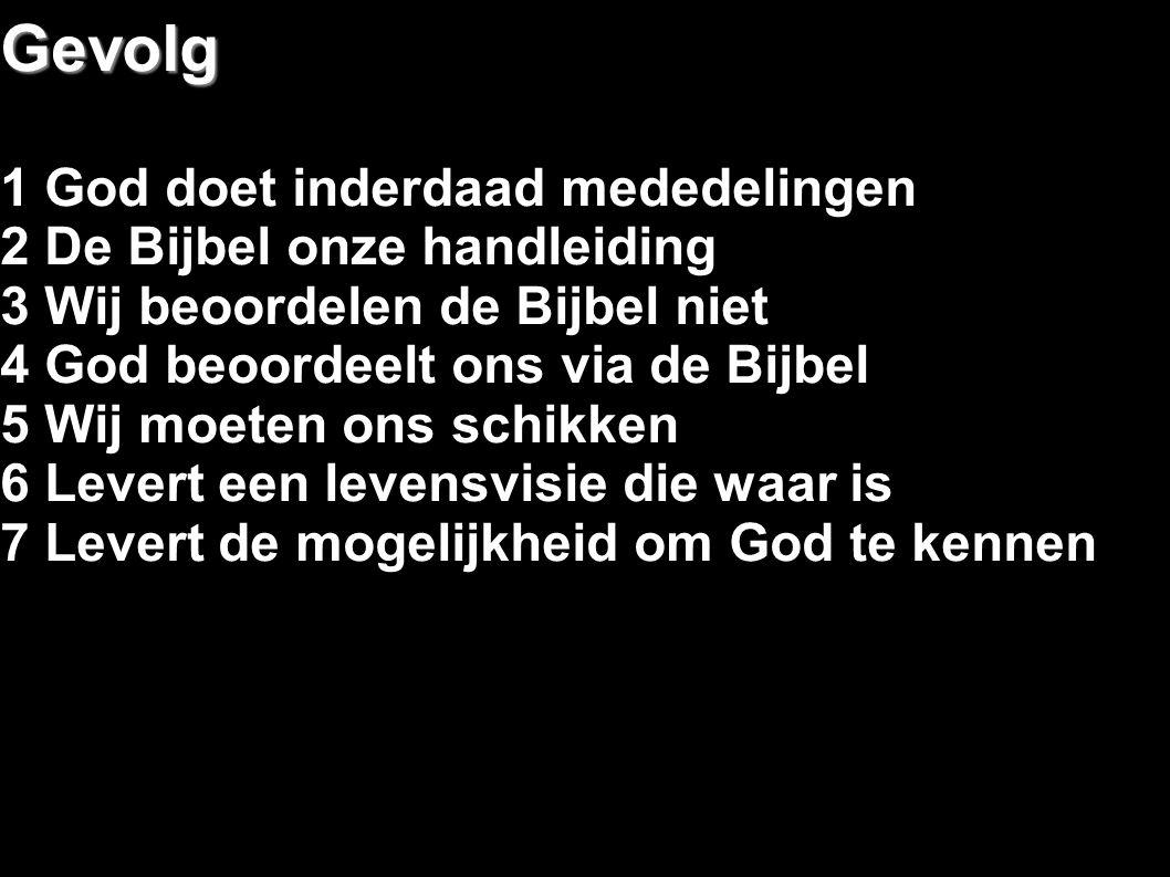Gevolg 1 God doet inderdaad mededelingen 2 De Bijbel onze handleiding 3 Wij beoordelen de Bijbel niet 4 God beoordeelt ons via de Bijbel 5 Wij moeten ons schikken 6 Levert een levensvisie die waar is 7 Levert de mogelijkheid om God te kennen