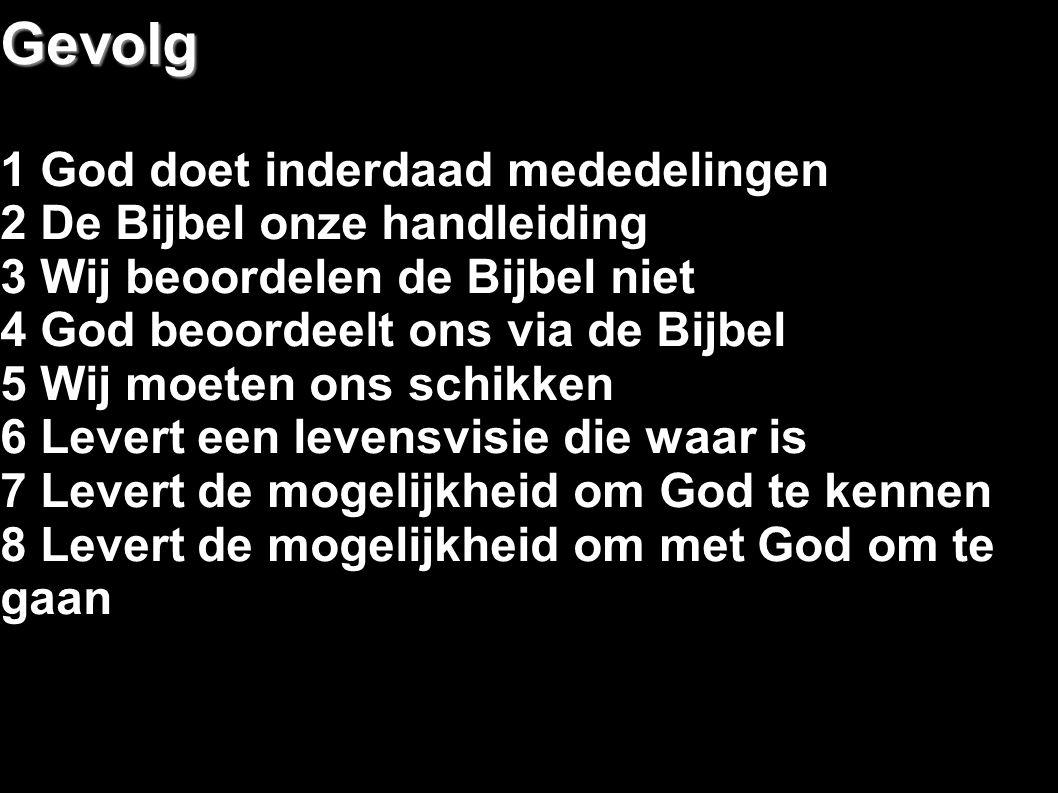 Gevolg 1 God doet inderdaad mededelingen 2 De Bijbel onze handleiding 3 Wij beoordelen de Bijbel niet 4 God beoordeelt ons via de Bijbel 5 Wij moeten ons schikken 6 Levert een levensvisie die waar is 7 Levert de mogelijkheid om God te kennen 8 Levert de mogelijkheid om met God om te gaan