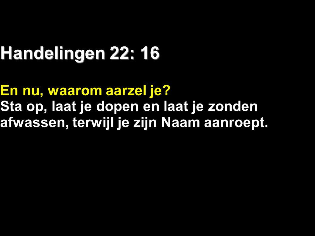 Handelingen 22: 16 En nu, waarom aarzel je? Sta op, laat je dopen en laat je zonden afwassen, terwijl je zijn Naam aanroept.