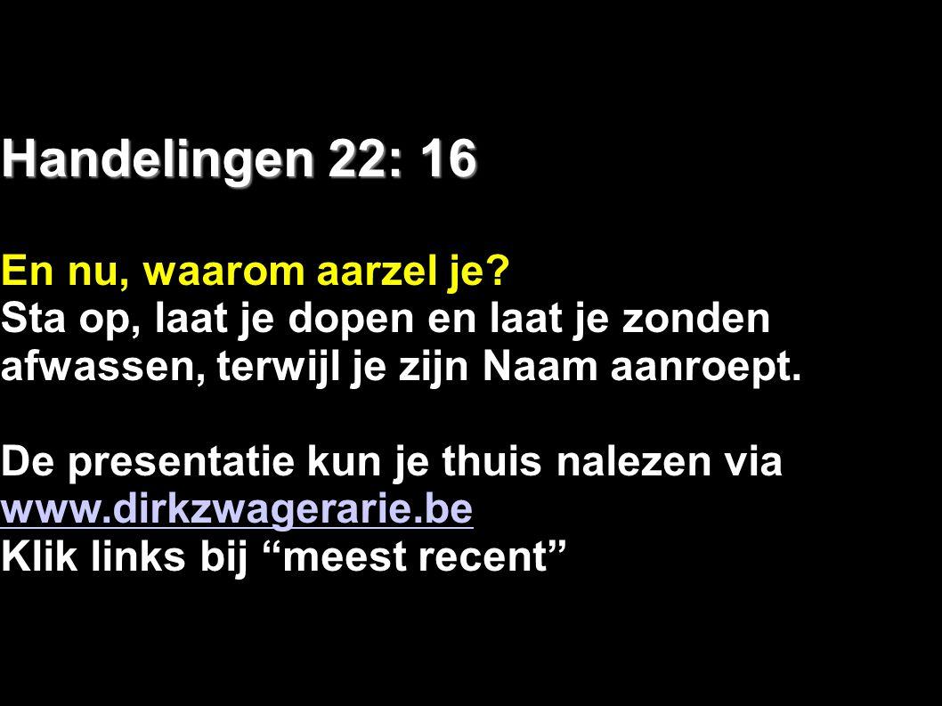 Handelingen 22: 16 En nu, waarom aarzel je? Sta op, laat je dopen en laat je zonden afwassen, terwijl je zijn Naam aanroept. De presentatie kun je thu
