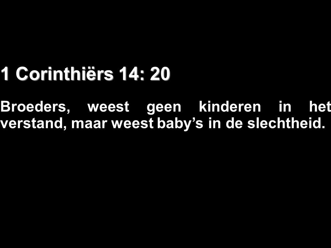 1 Corinthiërs 14: 20 Broeders, weest geen kinderen in het verstand, maar weest baby's in de slechtheid.
