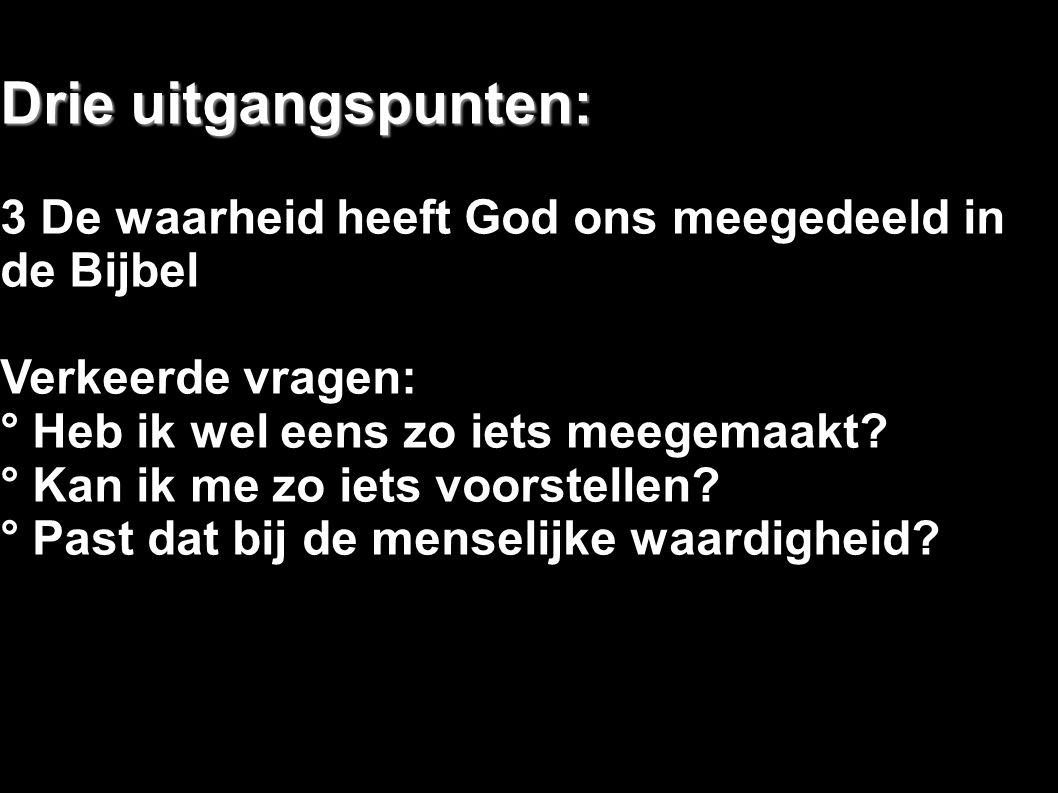 Drie uitgangspunten: 3 De waarheid heeft God ons meegedeeld in de Bijbel Verkeerde vragen: ° Heb ik wel eens zo iets meegemaakt? ° Kan ik me zo iets v