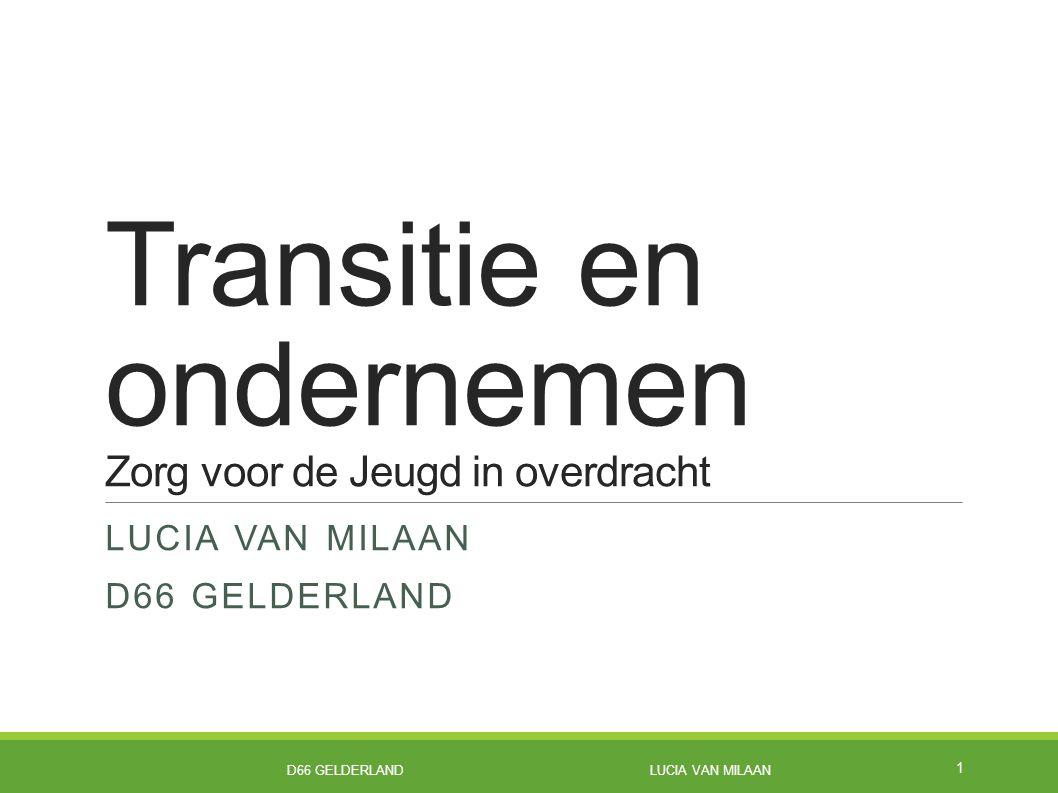 Transitie en ondernemen Zorg voor de Jeugd in overdracht LUCIA VAN MILAAN D66 GELDERLAND 1 D66 GELDERLAND LUCIA VAN MILAAN