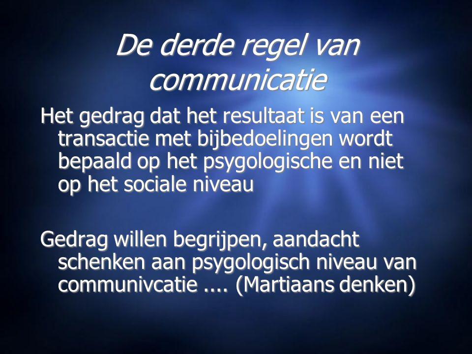 De derde regel van communicatie Het gedrag dat het resultaat is van een transactie met bijbedoelingen wordt bepaald op het psygologische en niet op het sociale niveau Gedrag willen begrijpen, aandacht schenken aan psygologisch niveau van communivcatie....