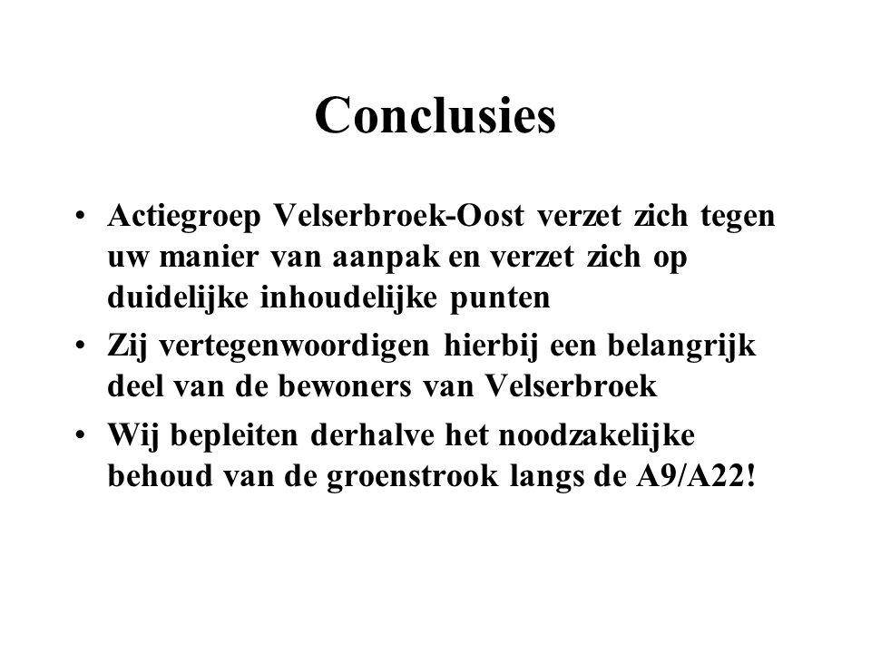 Conclusies Actiegroep Velserbroek-Oost verzet zich tegen uw manier van aanpak en verzet zich op duidelijke inhoudelijke punten Zij vertegenwoordigen hierbij een belangrijk deel van de bewoners van Velserbroek Wij bepleiten derhalve het noodzakelijke behoud van de groenstrook langs de A9/A22!