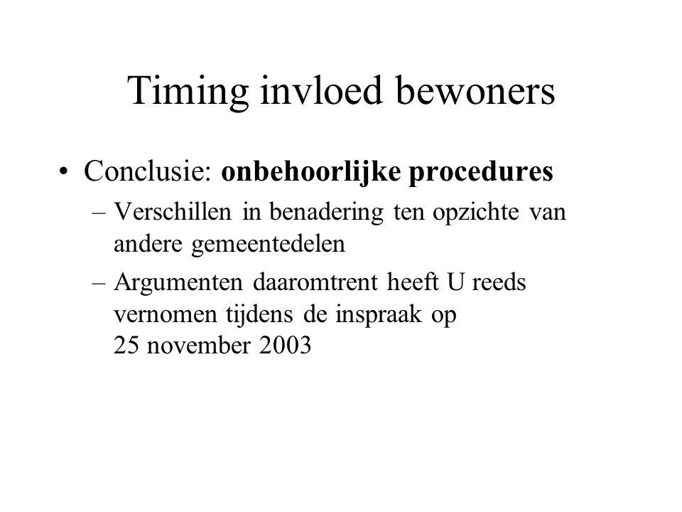 Timing invloed bewoners Conclusie: onbehoorlijke procedures –Verschillen in benadering ten opzichte van andere gemeentedelen –Argumenten daaromtrent heeft U reeds vernomen tijdens de inspraak op 25 november 2003