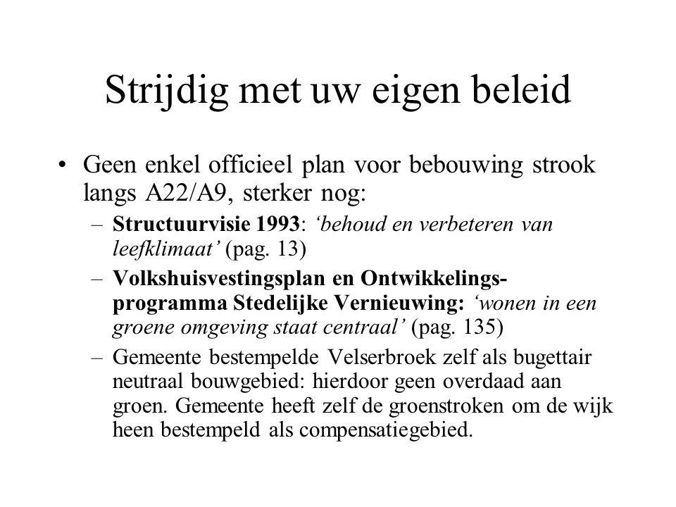 Strijdig met uw eigen beleid Geen enkel officieel plan voor bebouwing strook langs A22/A9, sterker nog: –Structuurvisie 1993: 'behoud en verbeteren van leefklimaat' (pag.