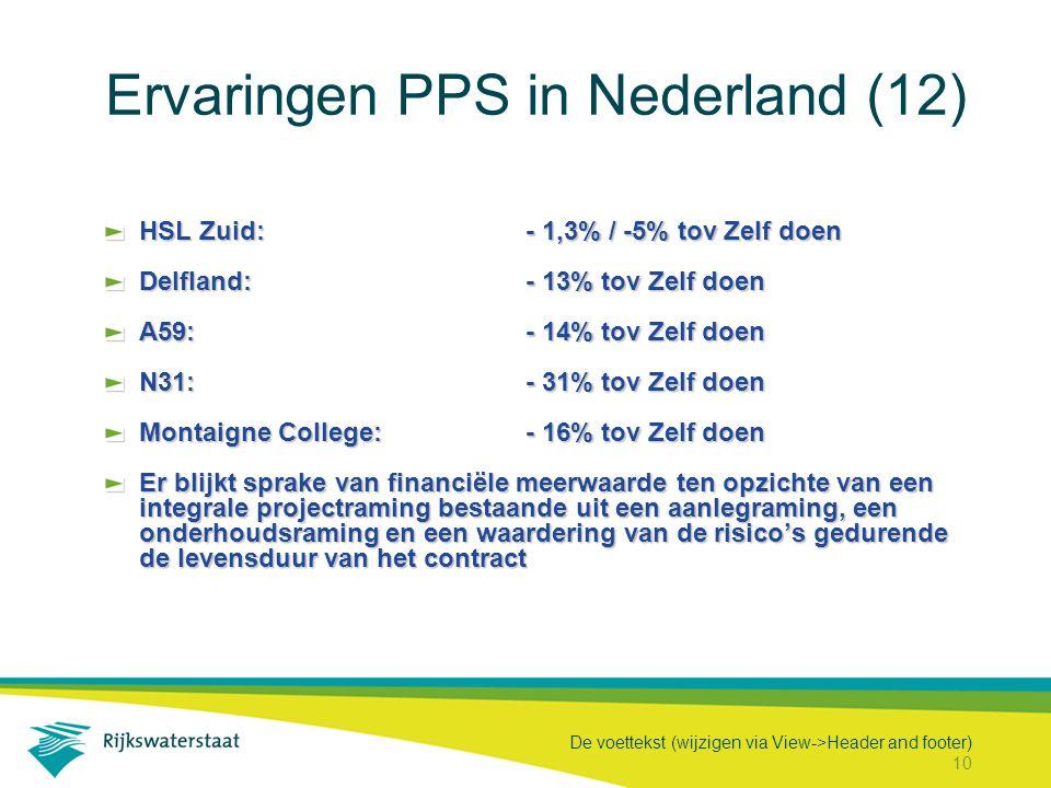 De voettekst (wijzigen via View->Header and footer) 10 Ervaringen PPS in Nederland (12) HSL Zuid:- 1,3% / -5% tov Zelf doen Delfland:- 13% tov Zelf doen A59:- 14% tov Zelf doen N31:- 31% tov Zelf doen Montaigne College:- 16% tov Zelf doen Er blijkt sprake van financiële meerwaarde ten opzichte van een integrale projectraming bestaande uit een aanlegraming, een onderhoudsraming en een waardering van de risico's gedurende de levensduur van het contract