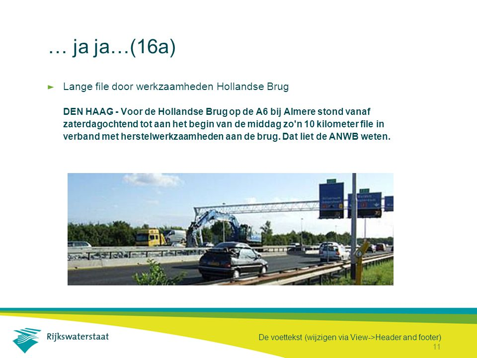 De voettekst (wijzigen via View->Header and footer) 11 … ja ja…(16a) Lange file door werkzaamheden Hollandse Brug DEN HAAG - Voor de Hollandse Brug op de A6 bij Almere stond vanaf zaterdagochtend tot aan het begin van de middag zo n 10 kilometer file in verband met herstelwerkzaamheden aan de brug.