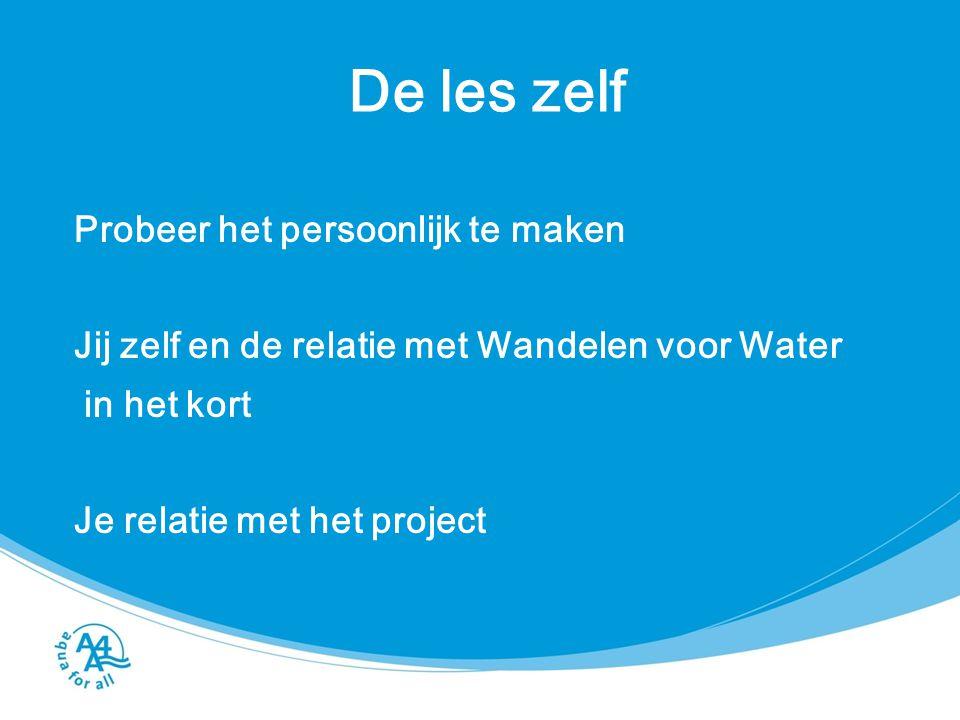 De les zelf Probeer het persoonlijk te maken Jij zelf en de relatie met Wandelen voor Water in het kort Je relatie met het project