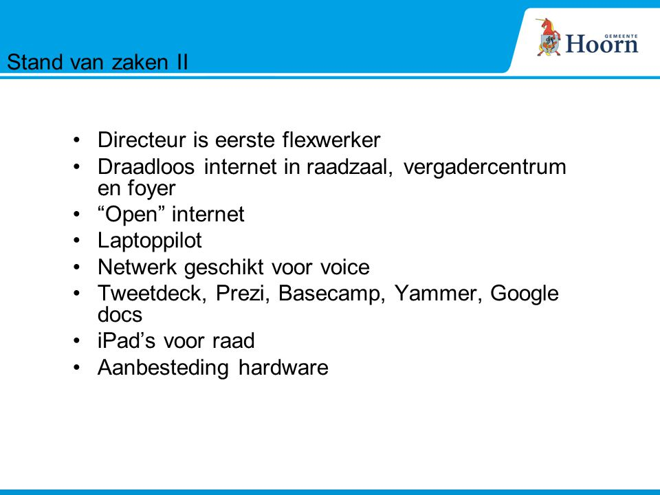 Directeur is eerste flexwerker Draadloos internet in raadzaal, vergadercentrum en foyer Open internet Laptoppilot Netwerk geschikt voor voice Tweetdeck, Prezi, Basecamp, Yammer, Google docs iPad's voor raad Aanbesteding hardware Stand van zaken II