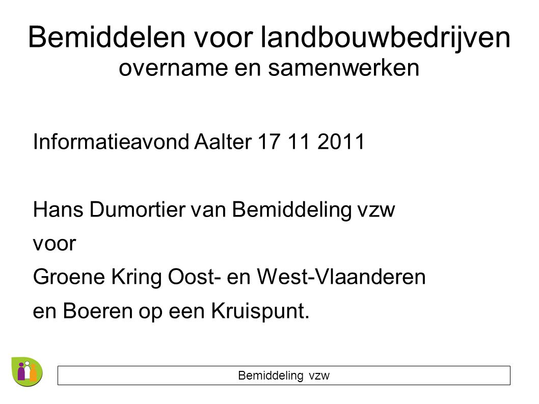 Bemiddelen voor landbouwbedrijven overname en samenwerken Informatieavond Aalter 17 11 2011 Hans Dumortier van Bemiddeling vzw voor Groene Kring Oost- en West-Vlaanderen en Boeren op een Kruispunt.