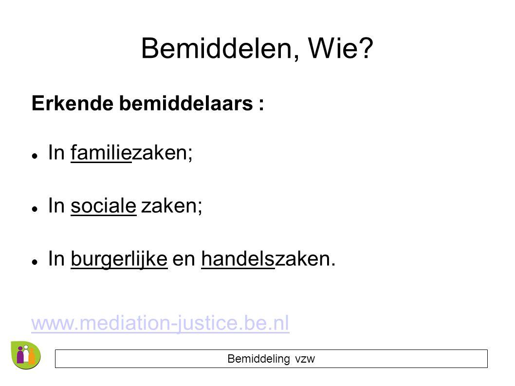 Bemiddelen, Wie? Erkende bemiddelaars : In familiezaken; In sociale zaken; In burgerlijke en handelszaken. www.mediation-justice.be.nl Bemiddeling vzw