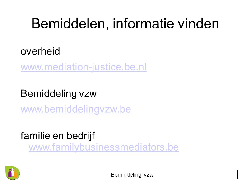 Bemiddelen, informatie vinden overheid www.mediation-justice.be.nl Bemiddeling vzw www.bemiddelingvzw.be familie en bedrijf www.familybusinessmediators.be www.familybusinessmediators.be Bemiddeling vzw