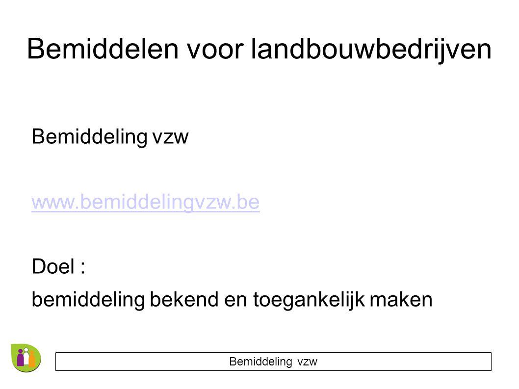 Bemiddelen voor landbouwbedrijven Bemiddeling vzw www.bemiddelingvzw.be Doel : bemiddeling bekend en toegankelijk maken Bemiddeling vzw