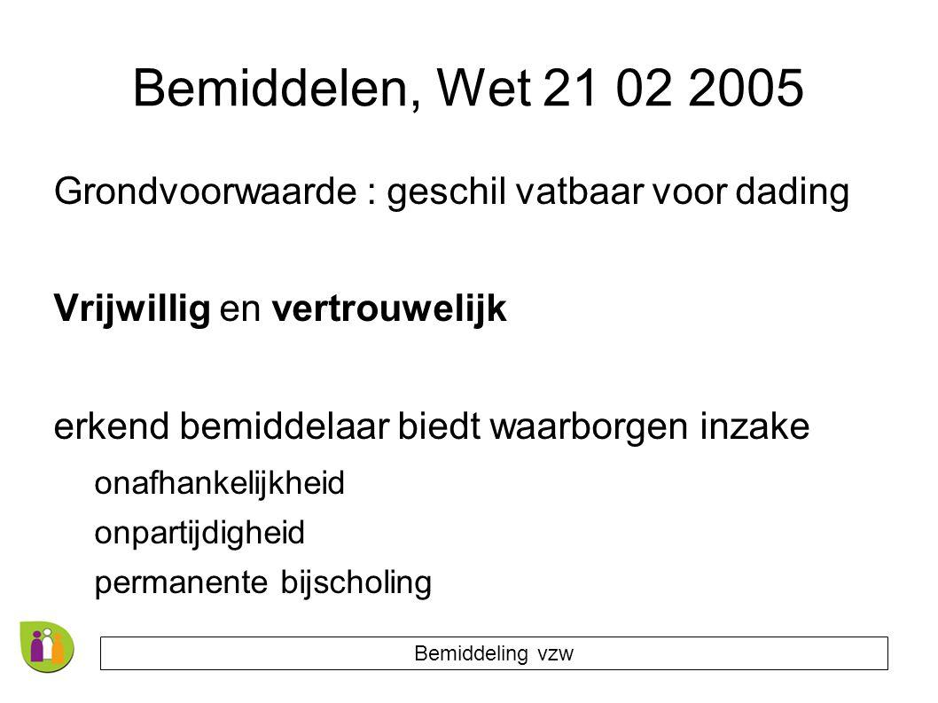 Bemiddelen, Wet 21 02 2005 Grondvoorwaarde : geschil vatbaar voor dading Vrijwillig en vertrouwelijk erkend bemiddelaar biedt waarborgen inzake onafhankelijkheid onpartijdigheid permanente bijscholing Bemiddeling vzw