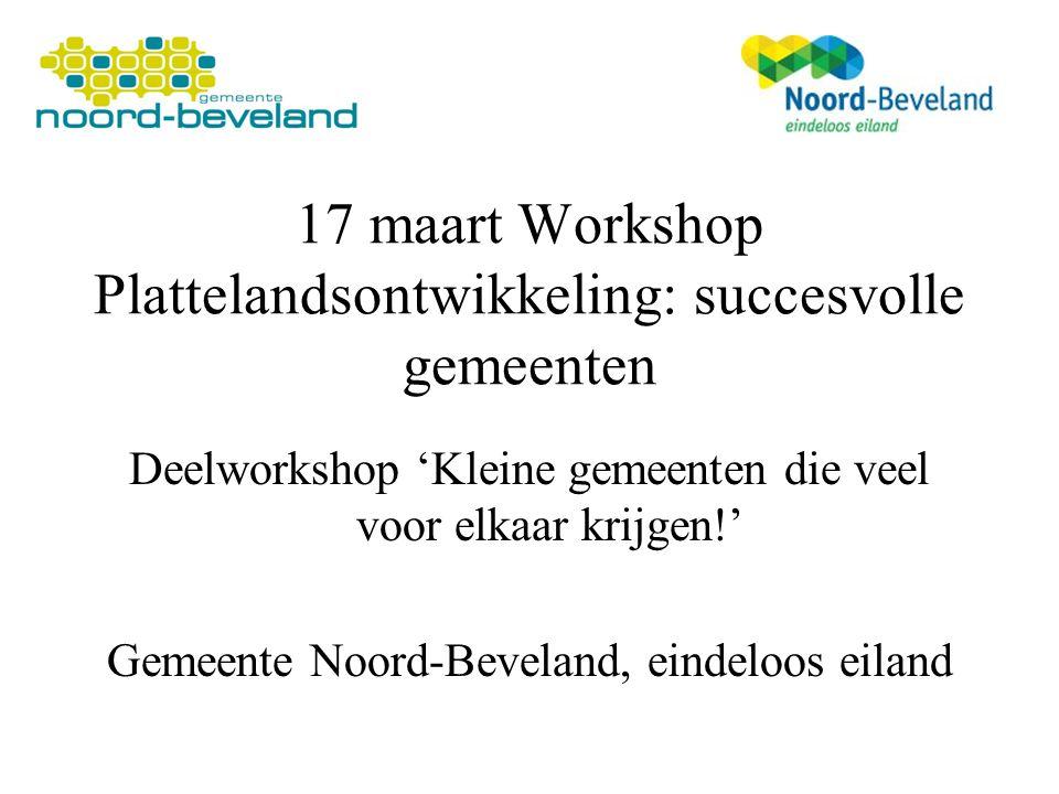 17 maart Workshop Plattelandsontwikkeling: succesvolle gemeenten Deelworkshop 'Kleine gemeenten die veel voor elkaar krijgen!' Gemeente Noord-Beveland, eindeloos eiland