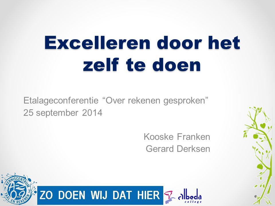 Excelleren door het zelf te doen Etalageconferentie Over rekenen gesproken 25 september 2014 Kooske Franken Gerard Derksen