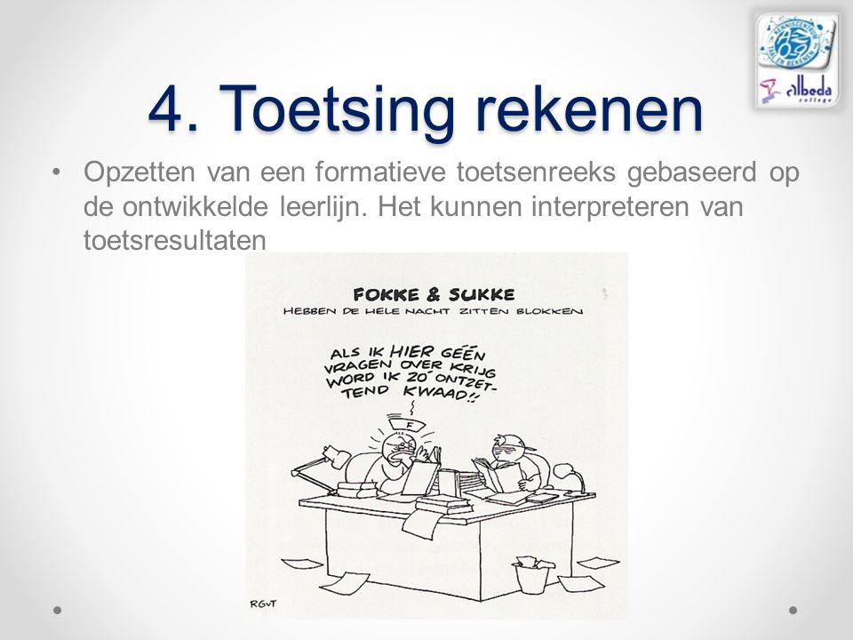 4. Toetsing rekenen Opzetten van een formatieve toetsenreeks gebaseerd op de ontwikkelde leerlijn. Het kunnen interpreteren van toetsresultaten