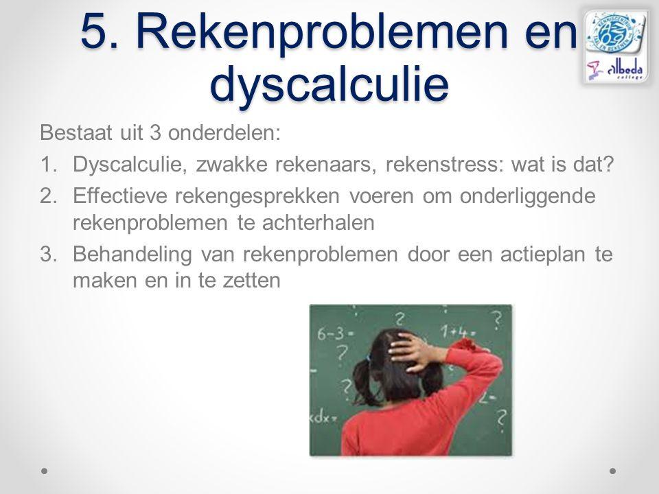 5. Rekenproblemen en dyscalculie Bestaat uit 3 onderdelen: 1.Dyscalculie, zwakke rekenaars, rekenstress: wat is dat? 2.Effectieve rekengesprekken voer
