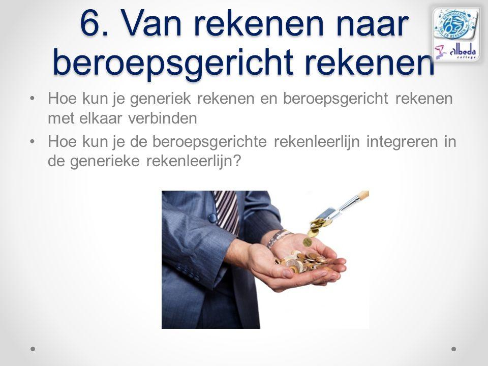 6. Van rekenen naar beroepsgericht rekenen Hoe kun je generiek rekenen en beroepsgericht rekenen met elkaar verbinden Hoe kun je de beroepsgerichte re