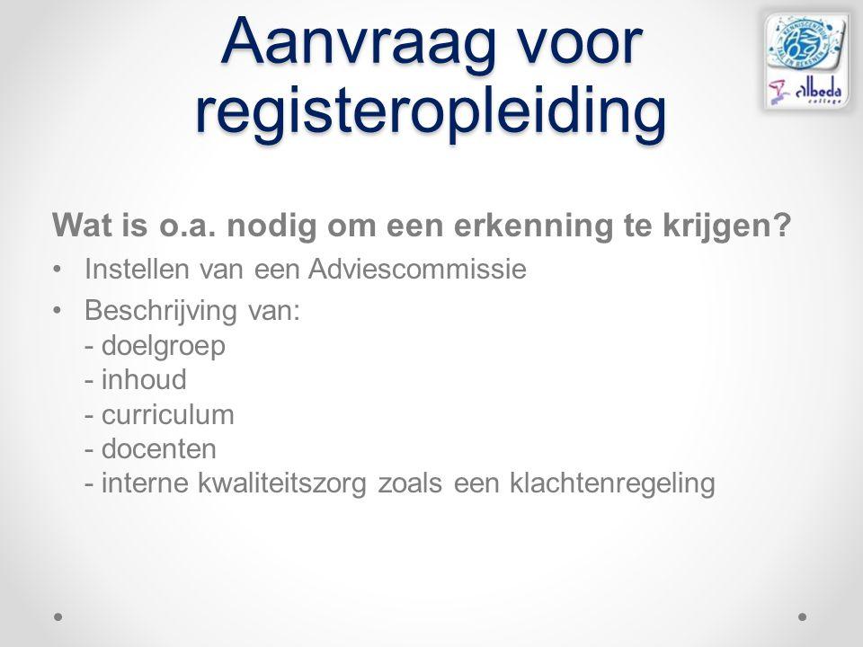 Aanvraag voor registeropleiding Wat is o.a. nodig om een erkenning te krijgen? Instellen van een Adviescommissie Beschrijving van: - doelgroep - inhou