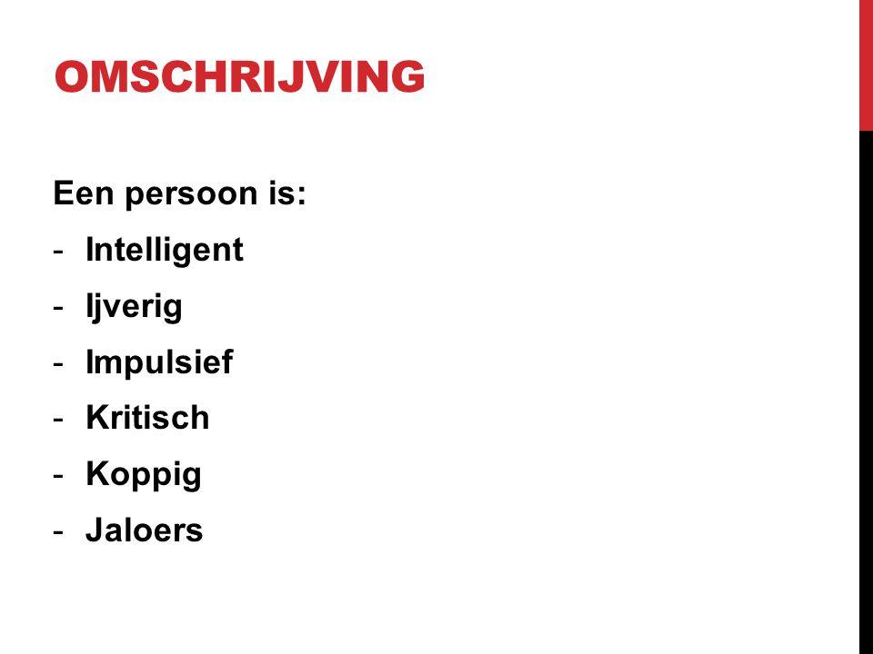 OMSCHRIJVING Een persoon is: -Intelligent -Ijverig -Impulsief -Kritisch -Koppig -Jaloers