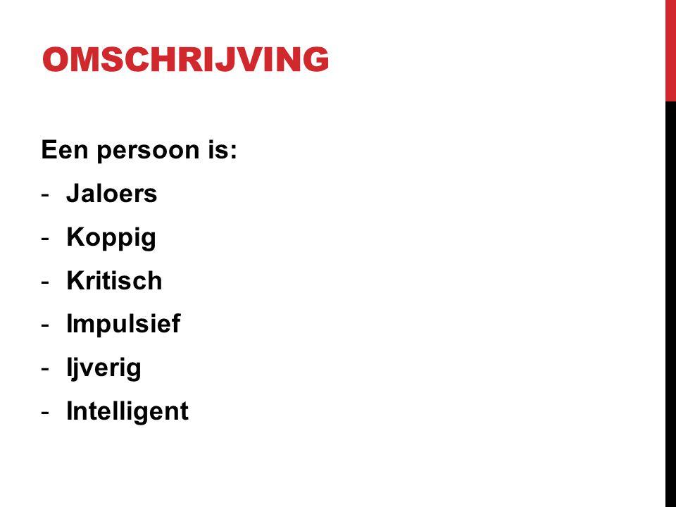 OMSCHRIJVING Een persoon is: -Jaloers -Koppig -Kritisch -Impulsief -Ijverig -Intelligent