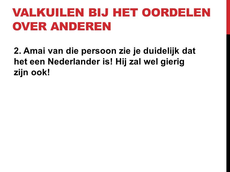 VALKUILEN BIJ HET OORDELEN OVER ANDEREN 2. Amai van die persoon zie je duidelijk dat het een Nederlander is! Hij zal wel gierig zijn ook!