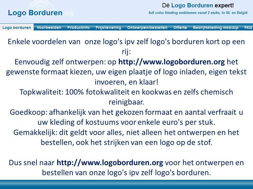 Enkele voordelen van onze logo s ipv zelf logo s borduren kort op een rij: Eenvoudig zelf ontwerpen: op http://www.logoborduren.org het gewenste formaat kiezen, uw eigen plaatje of logo inladen, eigen tekst invoeren, en klaar.