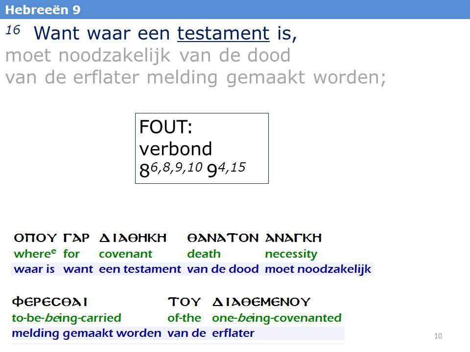 10 Hebreeën 9 16 Want waar een testament is, moet noodzakelijk van de dood van de erflater melding gemaakt worden; FOUT: verbond 8 6,8,9,10 9 4,15